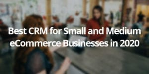 Top 5 CRM Systems for Small and Medium-Sized eCommerce Stores in 2020 - CS-Cart Blog